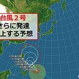 台風2号 一番上の「猛烈な」勢力に発達する予想 進路は? 日本への影響は?