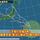 大型の台風8号 27日(火)頃 関東甲信や東北に直撃の恐れ 大雨や暴風に警戒