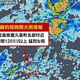 鹿児島県で120ミリ以上の猛烈な雨 記録的短時間大雨情報