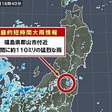福島県でも記録的短時間大雨情報 約110ミリの猛烈な雨